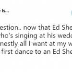 If he doesn't then what's the point of Ed Sheeran getting married?! (Photo: Twitter)